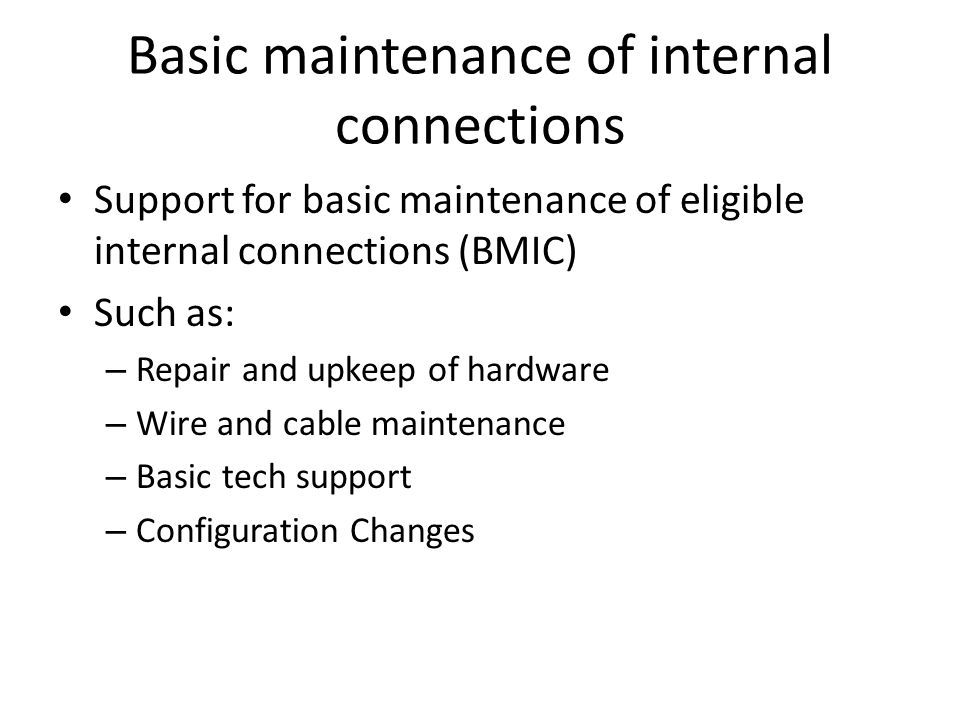 Basic maintenance of internal connections Support for basic maintenance of eligible internal connections (BMIC) Such as: – Repair and upkeep of hardware – Wire and cable maintenance – Basic tech support – Configuration Changes