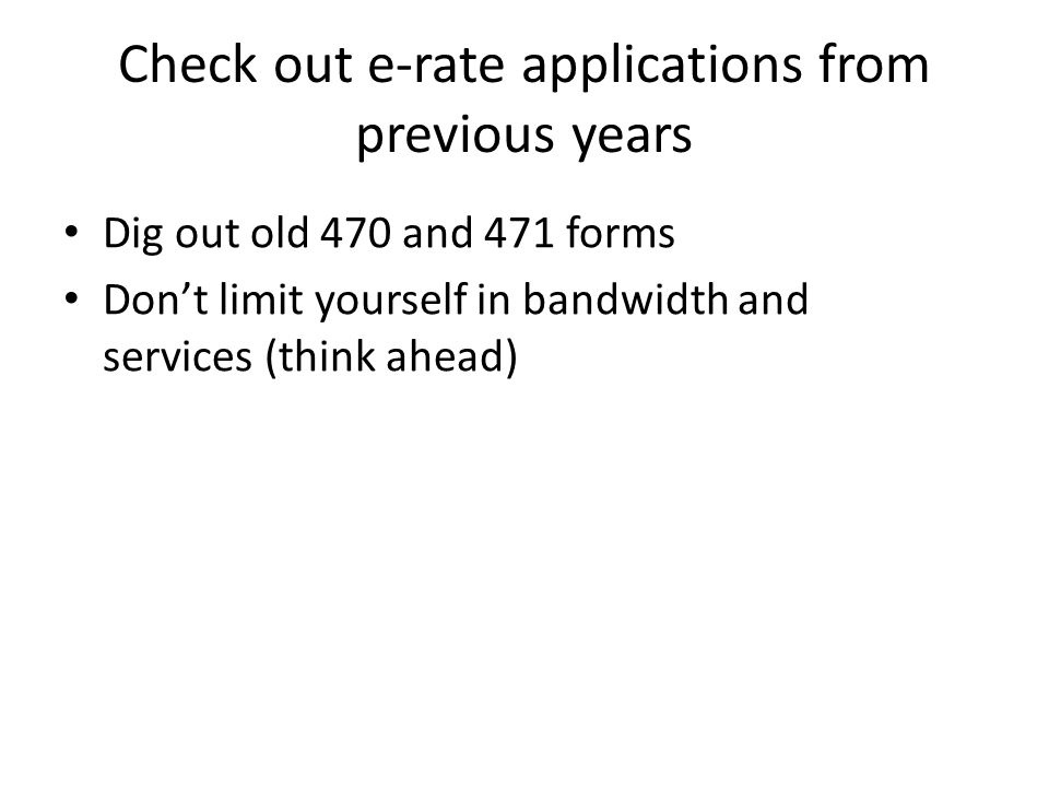 Check out e-rate applications from previous years Dig out old 470 and 471 forms Don't limit yourself in bandwidth and services (think ahead)