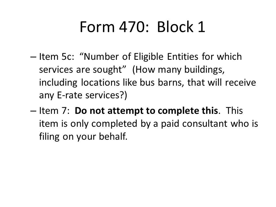 Form 470: Block 1 – Item 5c: Number of Eligible Entities for which services are sought (How many buildings, including locations like bus barns, that will receive any E-rate services?) – Item 7: Do not attempt to complete this.