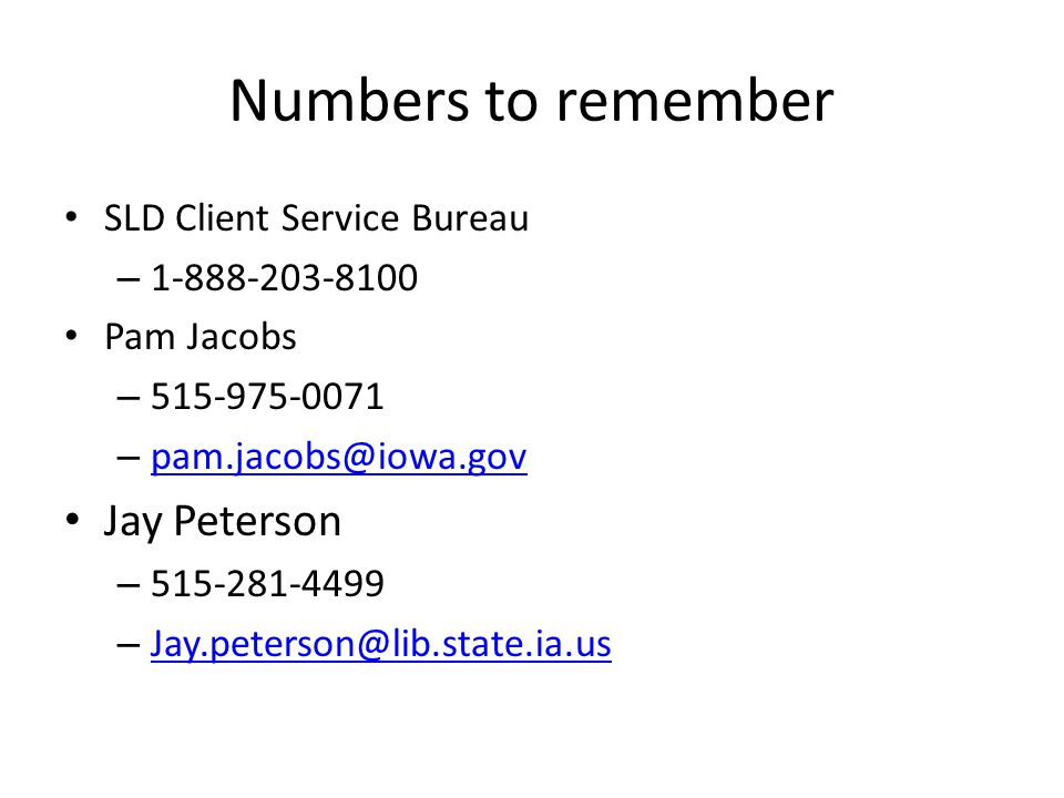 Numbers to remember SLD Client Service Bureau – 1-888-203-8100 Pam Jacobs – 515-975-0071 – pam.jacobs@iowa.gov pam.jacobs@iowa.gov Jay Peterson – 515-281-4499 – Jay.peterson@lib.state.ia.us Jay.peterson@lib.state.ia.us