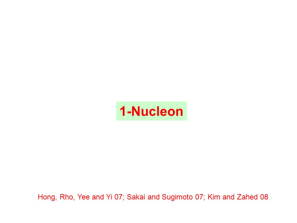 1-Nucleon Hong, Rho, Yee and Yi 07; Sakai and Sugimoto 07; Kim and Zahed 08