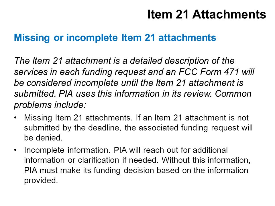 The Item 21 attachment is a detailed description of the services in each funding request and an FCC Form 471 will be considered incomplete until the Item 21 attachment is submitted.