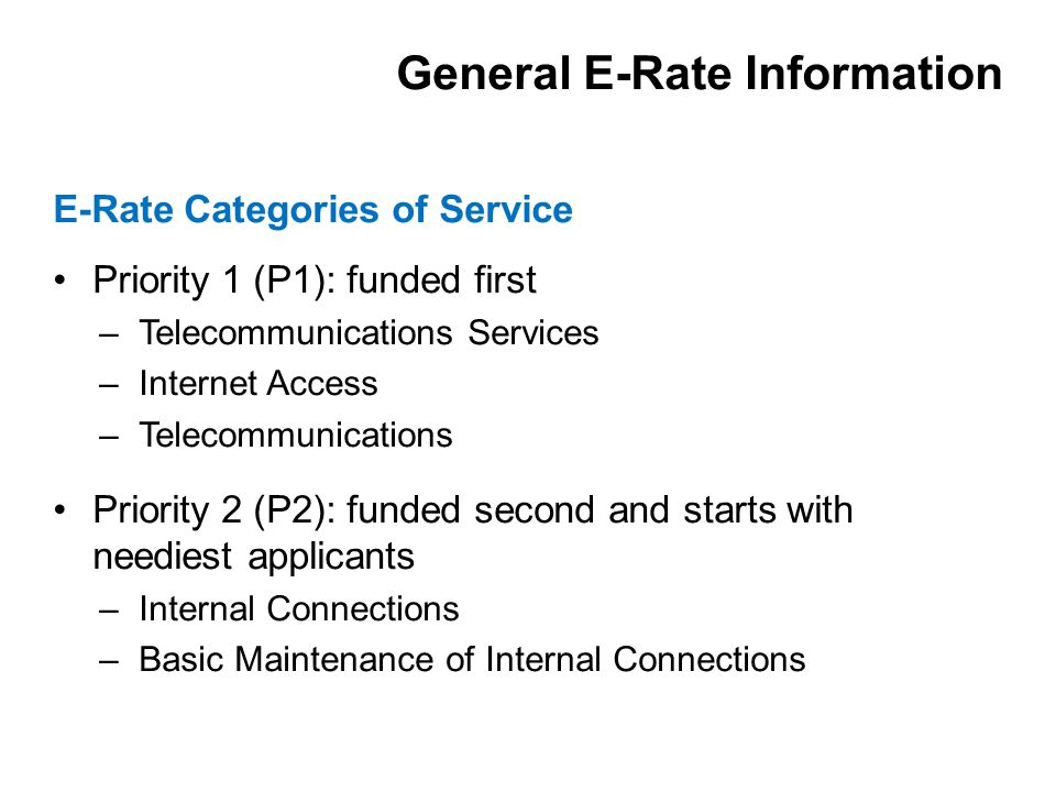 Priority 1 (P1): funded first –Telecommunications Services –Internet Access –Telecommunications Priority 2 (P2): funded second and starts with neediest applicants –Internal Connections –Basic Maintenance of Internal Connections E-Rate Categories of Service General E-Rate Information