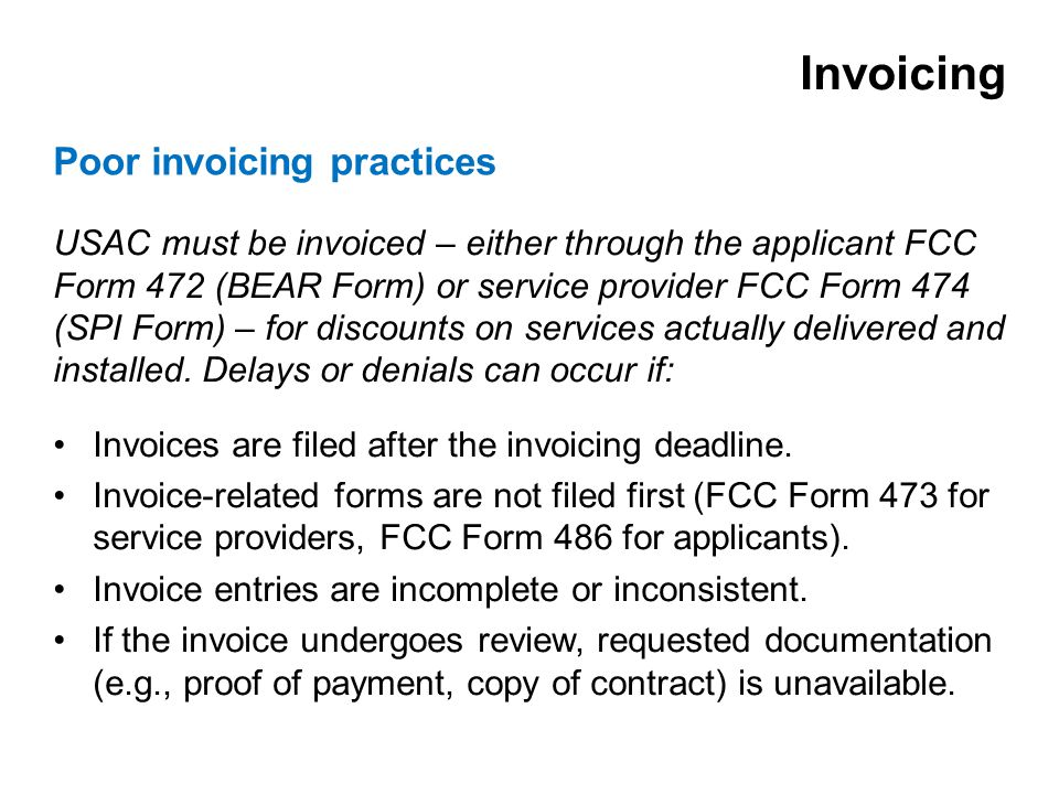 USAC must be invoiced – either through the applicant FCC Form 472 (BEAR Form) or service provider FCC Form 474 (SPI Form) – for discounts on services actually delivered and installed.