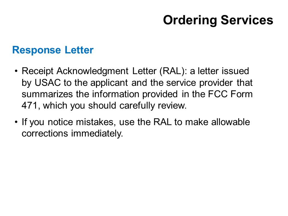 Receipt Acknowledgment Letter (RAL): a letter issued by USAC to the applicant and the service provider that summarizes the information provided in the FCC Form 471, which you should carefully review.