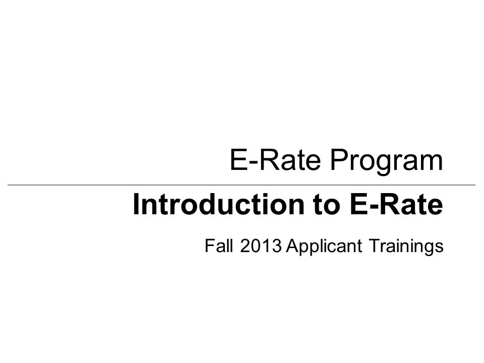 Introduction to E-Rate Fall 2013 Applicant Trainings E-Rate Program