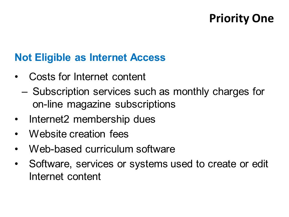 Costs for Internet content –Subscription services such as monthly charges for on-line magazine subscriptions Internet2 membership dues Website creation fees Web-based curriculum software Software, services or systems used to create or edit Internet content Not Eligible as Internet Access Priority One