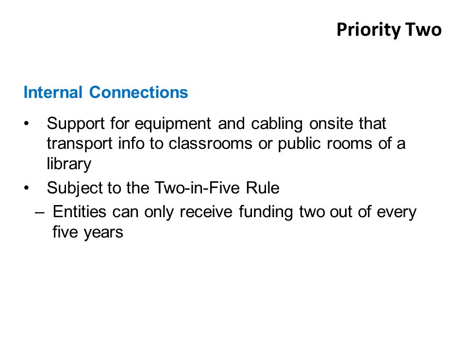 Support for equipment and cabling onsite that transport info to classrooms or public rooms of a library Subject to the Two-in-Five Rule –Entities can only receive funding two out of every five years Internal Connections Priority Two