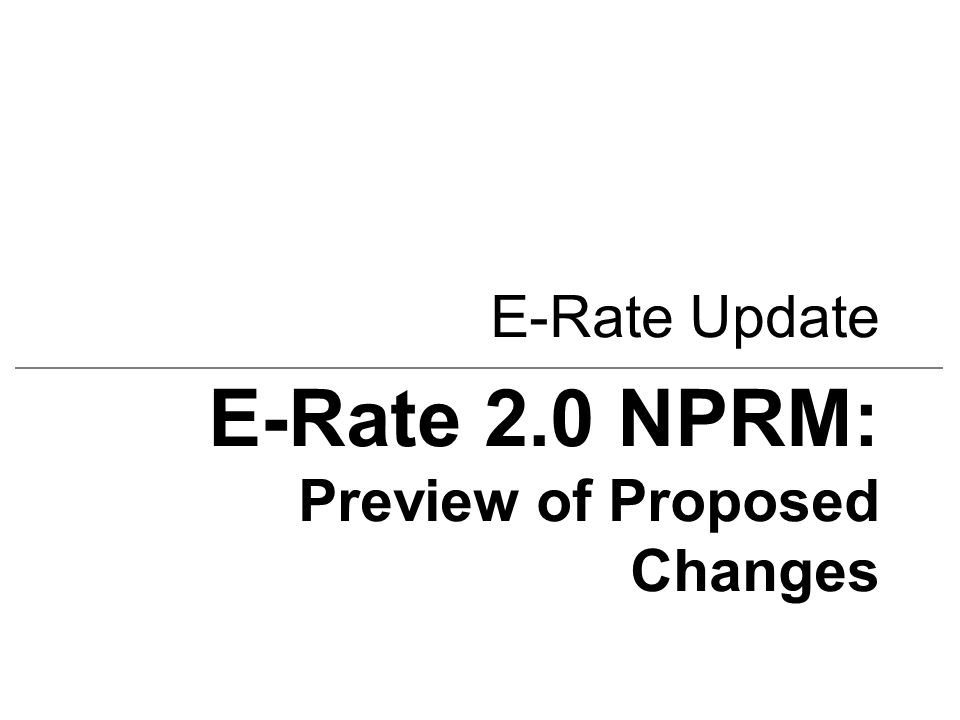 E-Rate Update E-Rate 2.0 NPRM: Preview of Proposed Changes