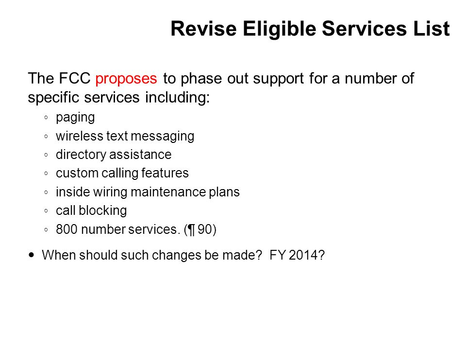 Revise Eligible Services List The FCC proposes to phase out support for a number of specific services including: ◦ paging ◦ wireless text messaging ◦ directory assistance ◦ custom calling features ◦ inside wiring maintenance plans ◦ call blocking ◦ 800 number services.