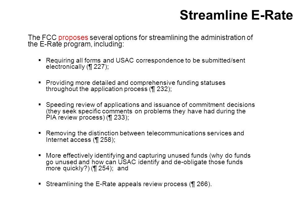 Streamline E-Rate The FCC proposes several options for streamlining the administration of the E-Rate program, including:  Requiring all forms and USAC correspondence to be submitted/sent electronically (¶ 227);  Providing more detailed and comprehensive funding statuses throughout the application process (¶ 232);  Speeding review of applications and issuance of commitment decisions (they seek specific comments on problems they have had during the PIA review process) (¶ 233);  Removing the distinction between telecommunications services and Internet access (¶ 258);  More effectively identifying and capturing unused funds (why do funds go unused and how can USAC identify and de-obligate those funds more quickly ) (¶ 254); and  Streamlining the E-Rate appeals review process (¶ 266).