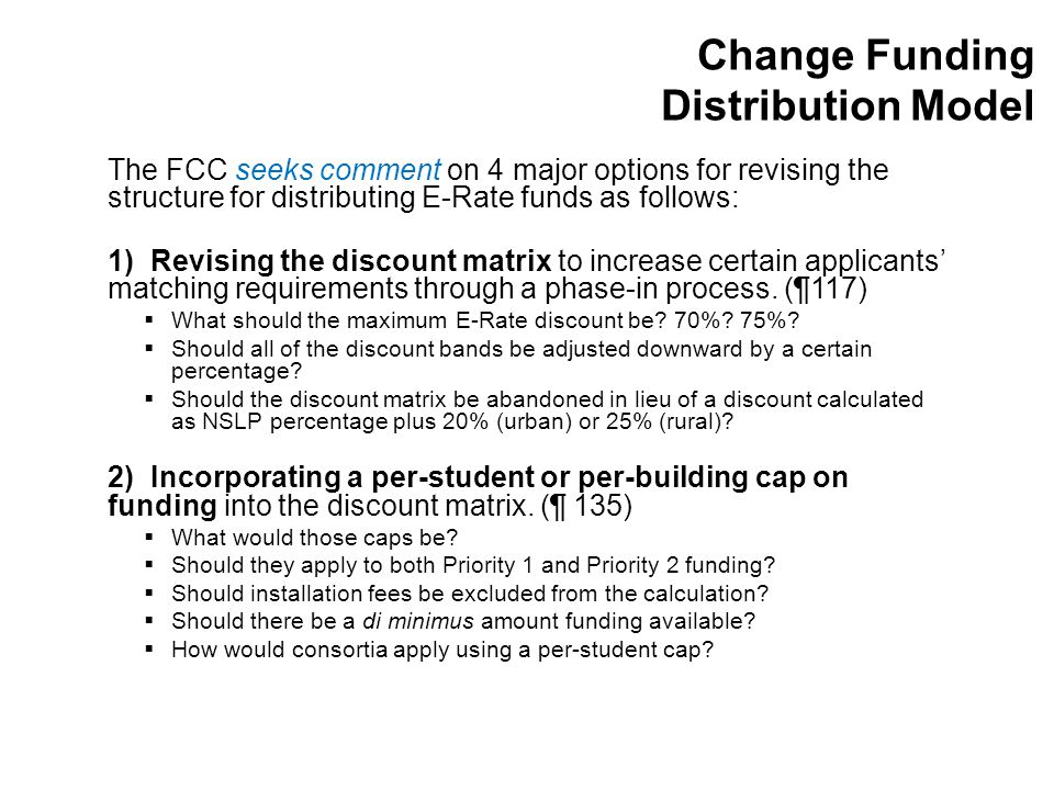 Change Funding Distribution Model The FCC seeks comment on 4 major options for revising the structure for distributing E-Rate funds as follows: 1) Revising the discount matrix to increase certain applicants' matching requirements through a phase-in process.
