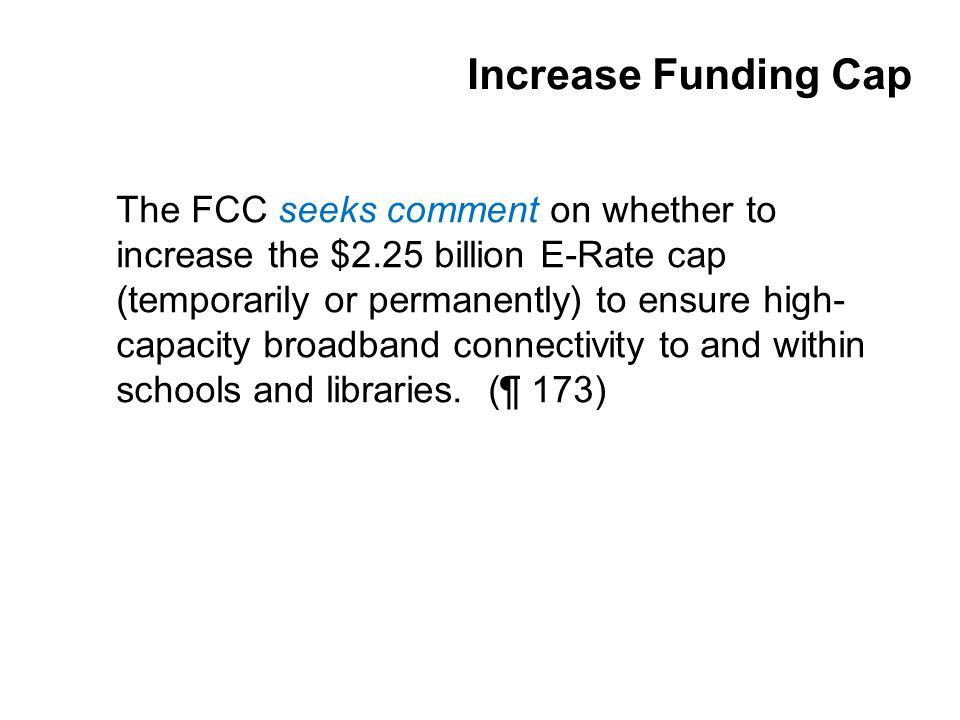 Increase Funding Cap The FCC seeks comment on whether to increase the $2.25 billion E-Rate cap (temporarily or permanently) to ensure high- capacity broadband connectivity to and within schools and libraries.