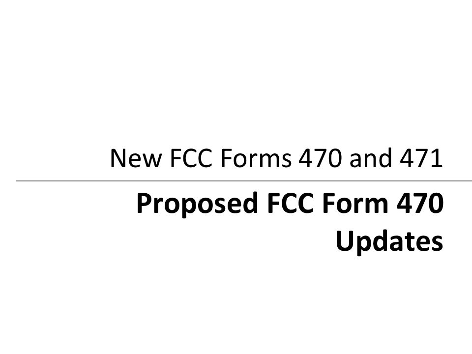 New FCC Forms 470 and 471 Proposed FCC Form 470 Updates