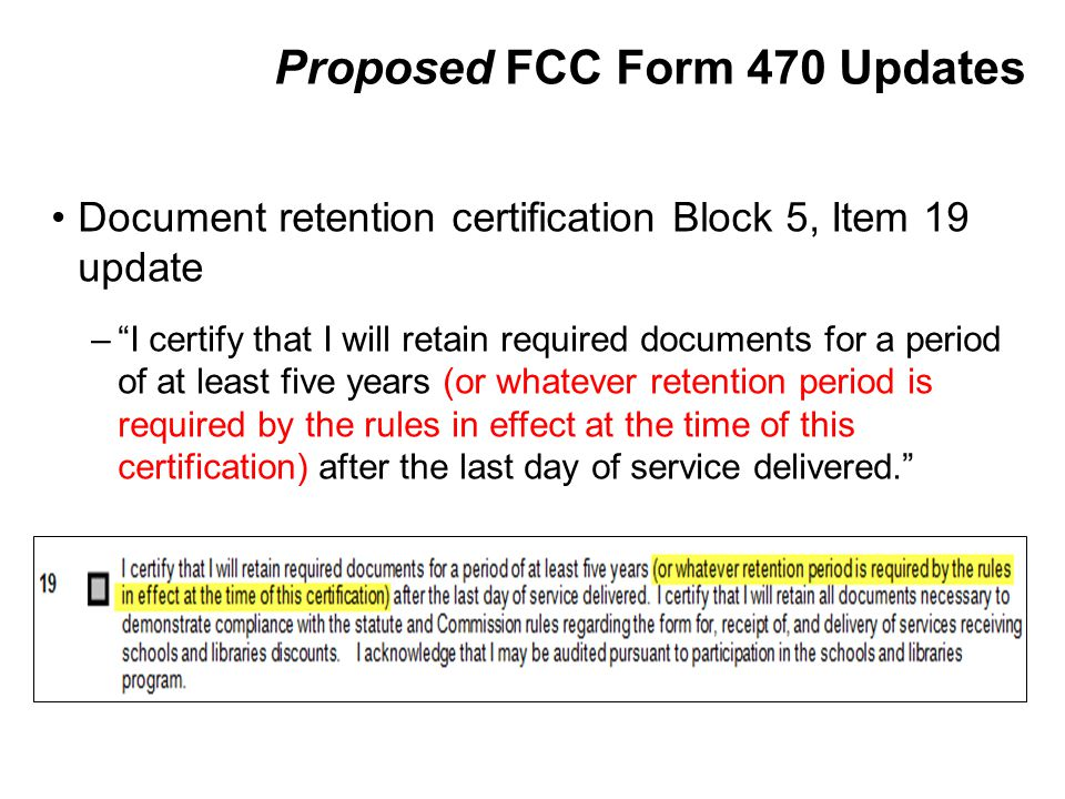 Proposed FCC Form 470 Updates Document retention certification Block 5, Item 19 update – I certify that I will retain required documents for a period of at least five years (or whatever retention period is required by the rules in effect at the time of this certification) after the last day of service delivered.