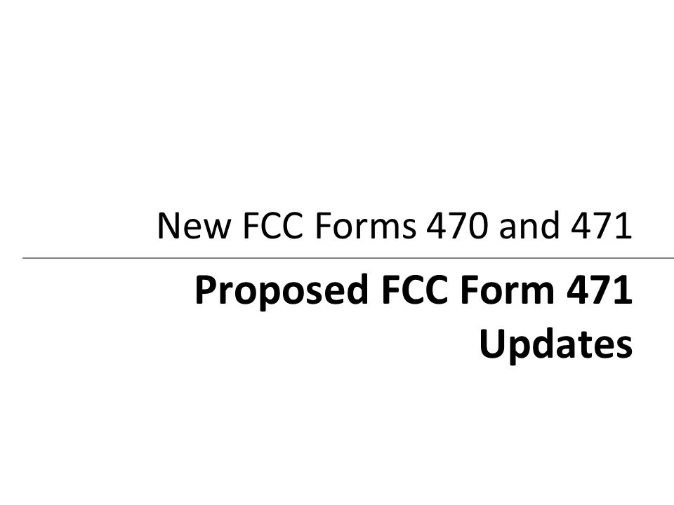 New FCC Forms 470 and 471 Proposed FCC Form 471 Updates