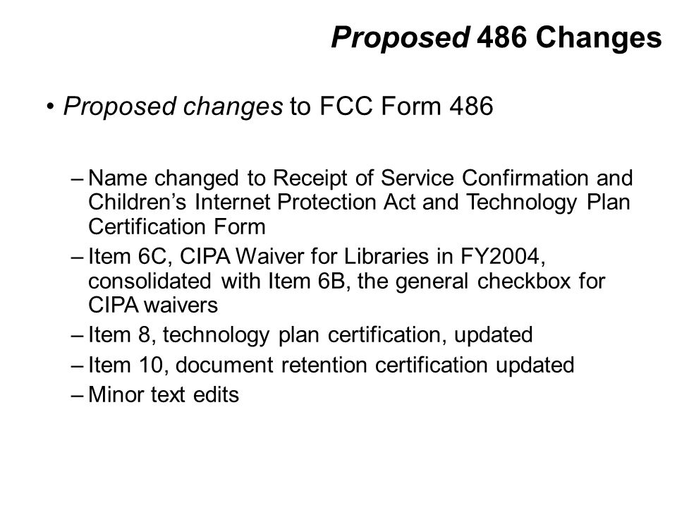 Proposed 486 Changes Proposed changes to FCC Form 486 –Name changed to Receipt of Service Confirmation and Children's Internet Protection Act and Technology Plan Certification Form –Item 6C, CIPA Waiver for Libraries in FY2004, consolidated with Item 6B, the general checkbox for CIPA waivers –Item 8, technology plan certification, updated –Item 10, document retention certification updated –Minor text edits