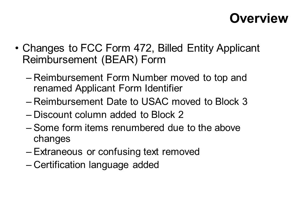 Overview Changes to FCC Form 472, Billed Entity Applicant Reimbursement (BEAR) Form –Reimbursement Form Number moved to top and renamed Applicant Form Identifier –Reimbursement Date to USAC moved to Block 3 –Discount column added to Block 2 –Some form items renumbered due to the above changes –Extraneous or confusing text removed –Certification language added