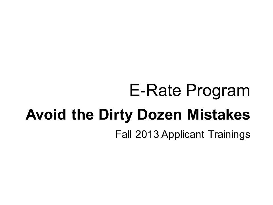 Avoid the Dirty Dozen Mistakes Fall 2013 Applicant Trainings E-Rate Program