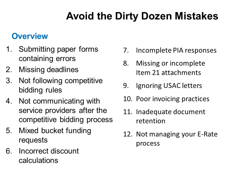 1.Submitting paper forms containing errors 2.Missing deadlines 3.Not following competitive bidding rules 4.Not communicating with service providers after the competitive bidding process 5.Mixed bucket funding requests 6.Incorrect discount calculations Overview Avoid the Dirty Dozen Mistakes 7.Incomplete PIA responses 8.Missing or incomplete Item 21 attachments 9.Ignoring USAC letters 10.Poor invoicing practices 11.Inadequate document retention 12.Not managing your E-Rate process
