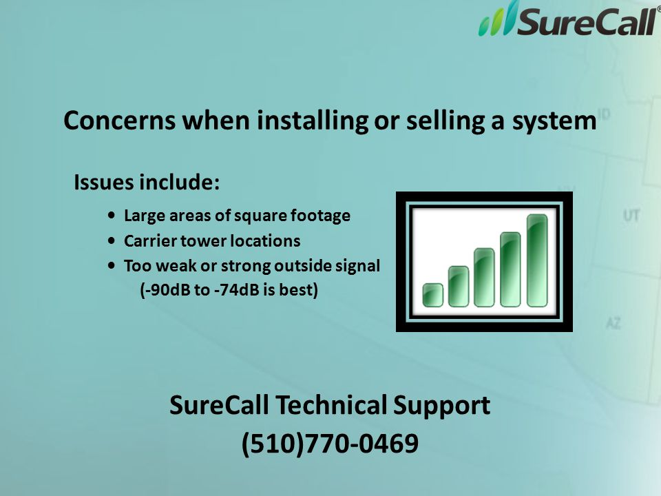 Concerns when installing or selling a system Issues include: Large areas of square footage Carrier tower locations Too weak or strong outside signal (-90dB to -74dB is best) SureCall Technical Support (510)770-0469