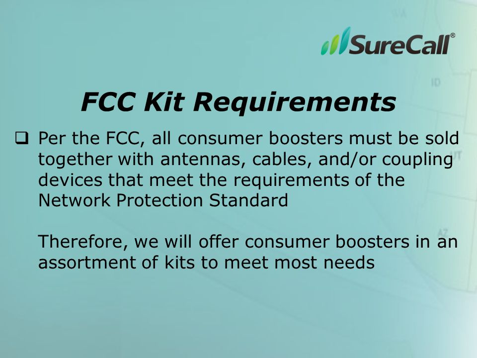  Per the FCC, all consumer boosters must be sold together with antennas, cables, and/or coupling devices that meet the requirements of the Network Protection Standard Therefore, we will offer consumer boosters in an assortment of kits to meet most needs FCC Kit Requirements