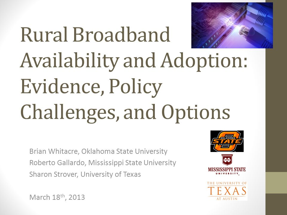 Rural Broadband Availability and Adoption: Evidence, Policy Challenges, and Options Brian Whitacre, Oklahoma State University Roberto Gallardo, Mississippi State University Sharon Strover, University of Texas March 18 th, 2013