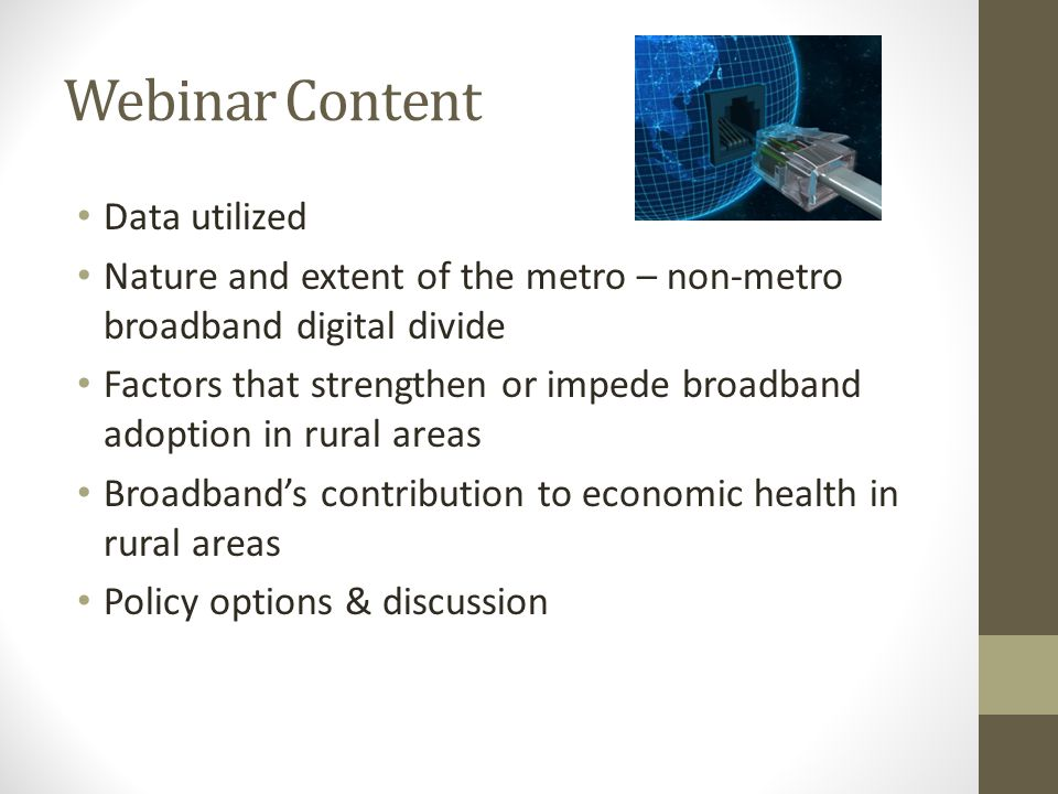 Webinar Content Data utilized Nature and extent of the metro – non-metro broadband digital divide Factors that strengthen or impede broadband adoption in rural areas Broadband's contribution to economic health in rural areas Policy options & discussion