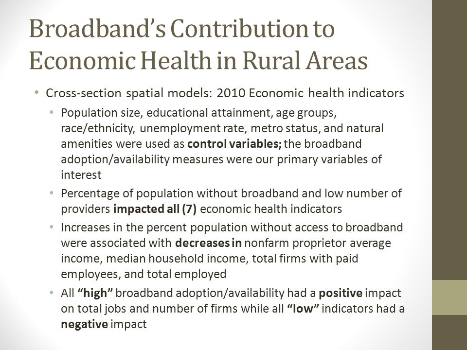 Broadband's Contribution to Economic Health in Rural Areas Cross-section spatial models: 2010 Economic health indicators Population size, educational attainment, age groups, race/ethnicity, unemployment rate, metro status, and natural amenities were used as control variables; the broadband adoption/availability measures were our primary variables of interest Percentage of population without broadband and low number of providers impacted all (7) economic health indicators Increases in the percent population without access to broadband were associated with decreases in nonfarm proprietor average income, median household income, total firms with paid employees, and total employed All high broadband adoption/availability had a positive impact on total jobs and number of firms while all low indicators had a negative impact