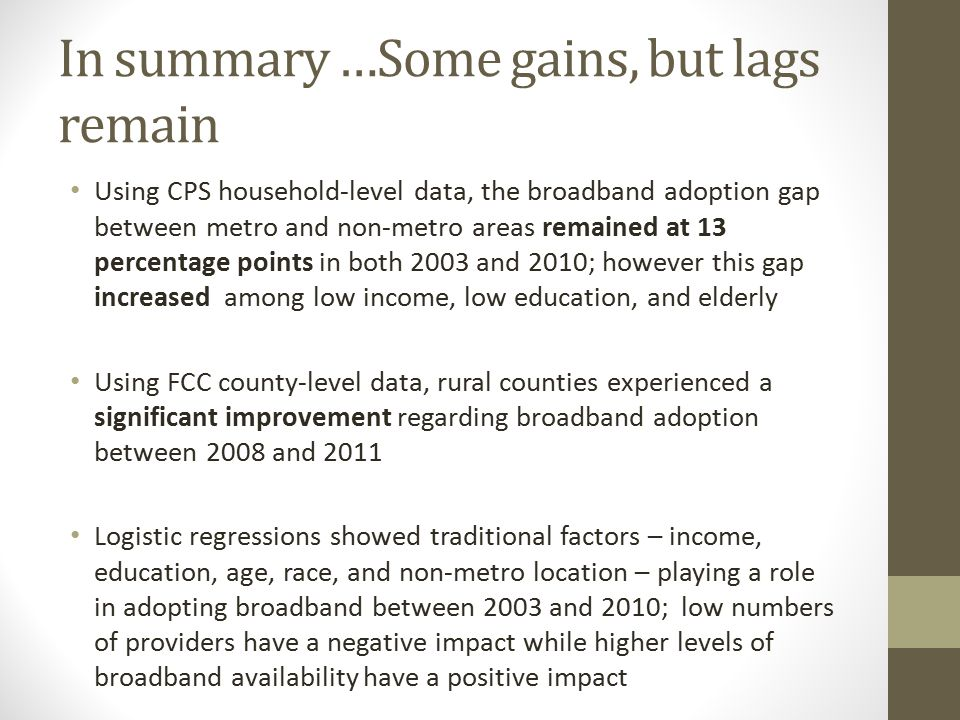 In summary …Some gains, but lags remain Using CPS household-level data, the broadband adoption gap between metro and non-metro areas remained at 13 percentage points in both 2003 and 2010; however this gap increased among low income, low education, and elderly Using FCC county-level data, rural counties experienced a significant improvement regarding broadband adoption between 2008 and 2011 Logistic regressions showed traditional factors – income, education, age, race, and non-metro location – playing a role in adopting broadband between 2003 and 2010; low numbers of providers have a negative impact while higher levels of broadband availability have a positive impact