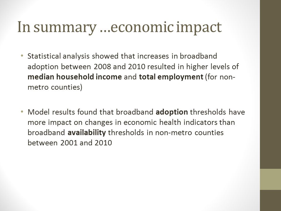 In summary …economic impact Statistical analysis showed that increases in broadband adoption between 2008 and 2010 resulted in higher levels of median household income and total employment (for non- metro counties) Model results found that broadband adoption thresholds have more impact on changes in economic health indicators than broadband availability thresholds in non-metro counties between 2001 and 2010