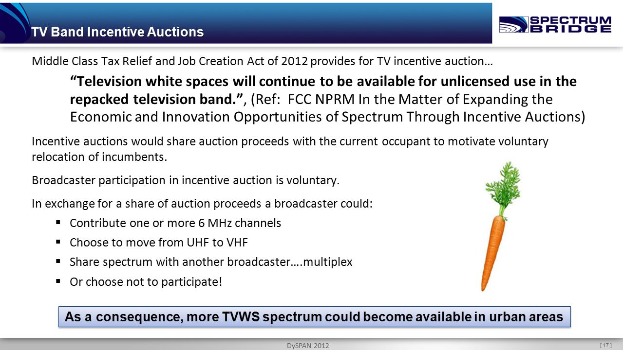 [ 17 ] DySPAN 2012 TV Band Incentive Auctions Middle Class Tax Relief and Job Creation Act of 2012 provides for TV incentive auction… Television white spaces will continue to be available for unlicensed use in the repacked television band. , (Ref: FCC NPRM In the Matter of Expanding the Economic and Innovation Opportunities of Spectrum Through Incentive Auctions) Incentive auctions would share auction proceeds with the current occupant to motivate voluntary relocation of incumbents.