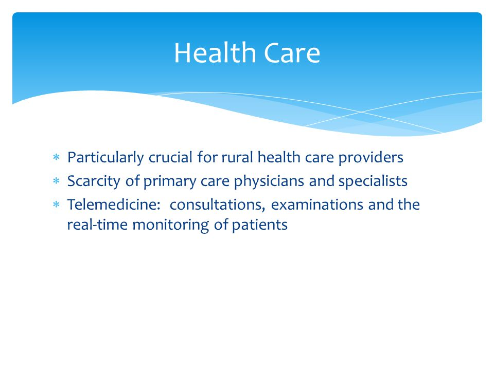  Particularly crucial for rural health care providers  Scarcity of primary care physicians and specialists  Telemedicine: consultations, examinations and the real-time monitoring of patients Health Care