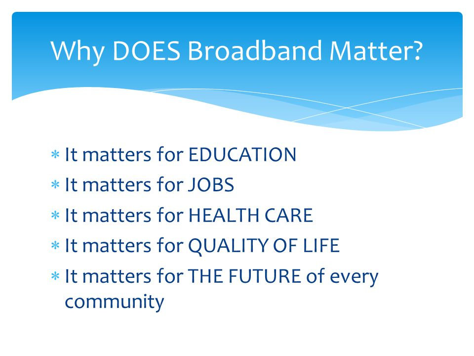  It matters for EDUCATION  It matters for JOBS  It matters for HEALTH CARE  It matters for QUALITY OF LIFE  It matters for THE FUTURE of every community Why DOES Broadband Matter