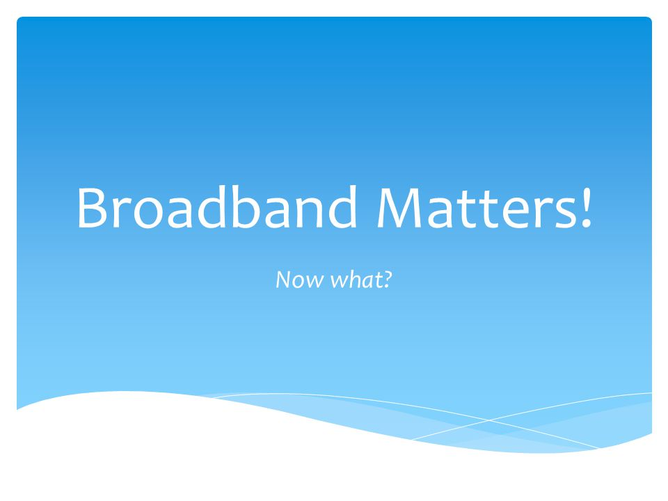 Broadband Matters! Now what