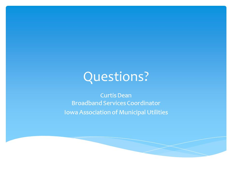 Questions Curtis Dean Broadband Services Coordinator Iowa Association of Municipal Utilities