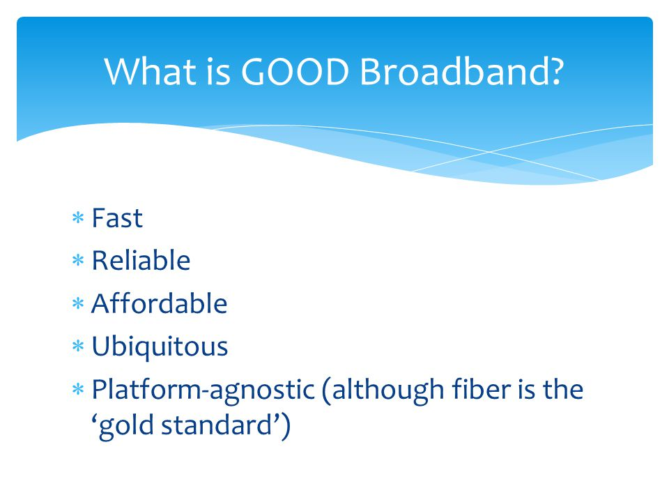  Fast  Reliable  Affordable  Ubiquitous  Platform-agnostic (although fiber is the 'gold standard') What is GOOD Broadband