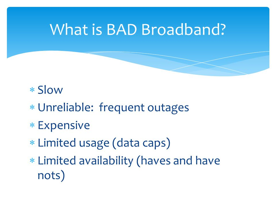  Slow  Unreliable: frequent outages  Expensive  Limited usage (data caps)  Limited availability (haves and have nots) What is BAD Broadband