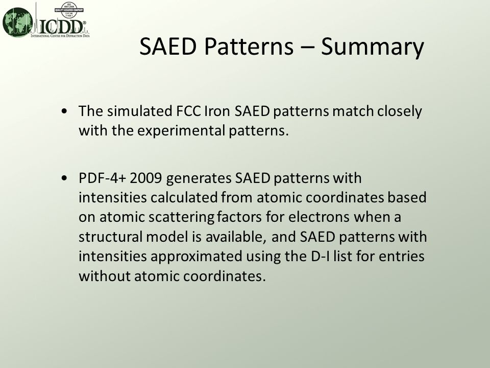 SAED Patterns – Summary The simulated FCC Iron SAED patterns match closely with the experimental patterns. PDF-4+ 2009 generates SAED patterns with in