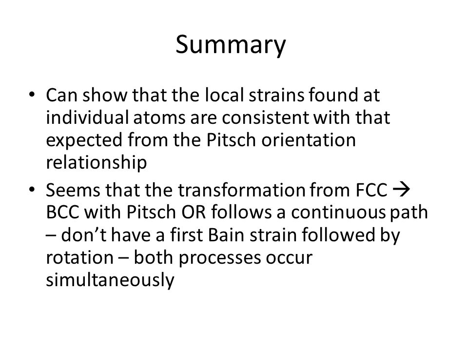 Summary Can show that the local strains found at individual atoms are consistent with that expected from the Pitsch orientation relationship Seems that the transformation from FCC  BCC with Pitsch OR follows a continuous path – don't have a first Bain strain followed by rotation – both processes occur simultaneously