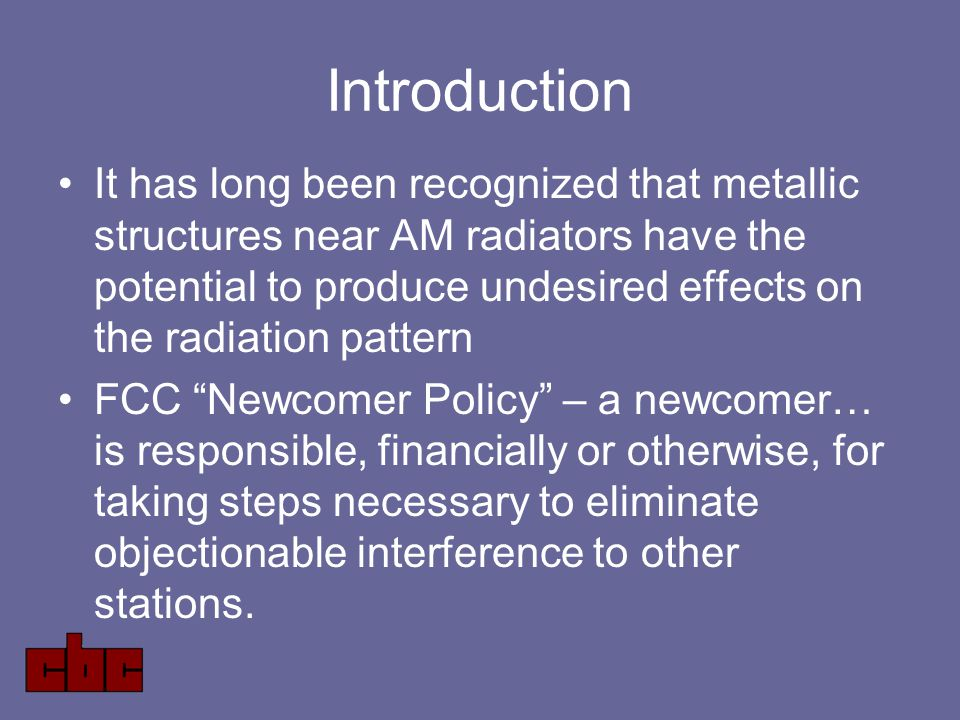 Introduction It has long been recognized that metallic structures near AM radiators have the potential to produce undesired effects on the radiation pattern FCC Newcomer Policy – a newcomer… is responsible, financially or otherwise, for taking steps necessary to eliminate objectionable interference to other stations.