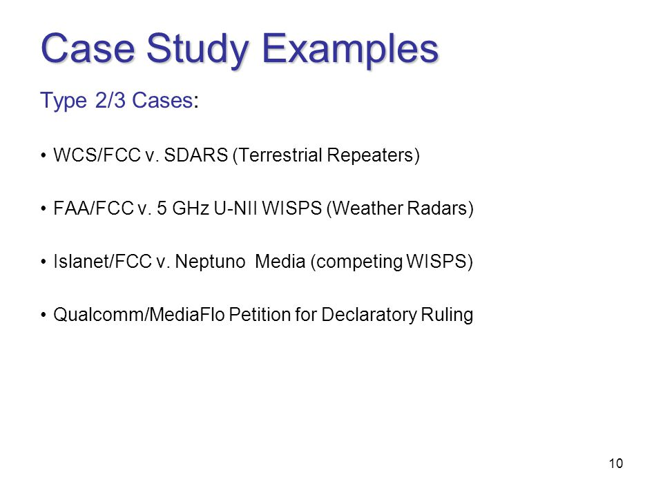 10 Case Study Examples Type 2/3 Cases: WCS/FCC v. SDARS (Terrestrial Repeaters) FAA/FCC v.