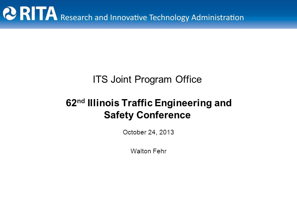 ITS Joint Program Office 62 nd Illinois Traffic Engineering and Safety Conference October 24, 2013 Walton Fehr