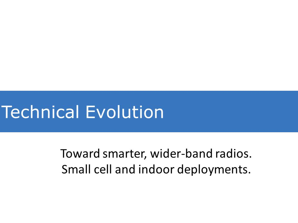 Technical Evolution Toward smarter, wider-band radios. Small cell and indoor deployments.