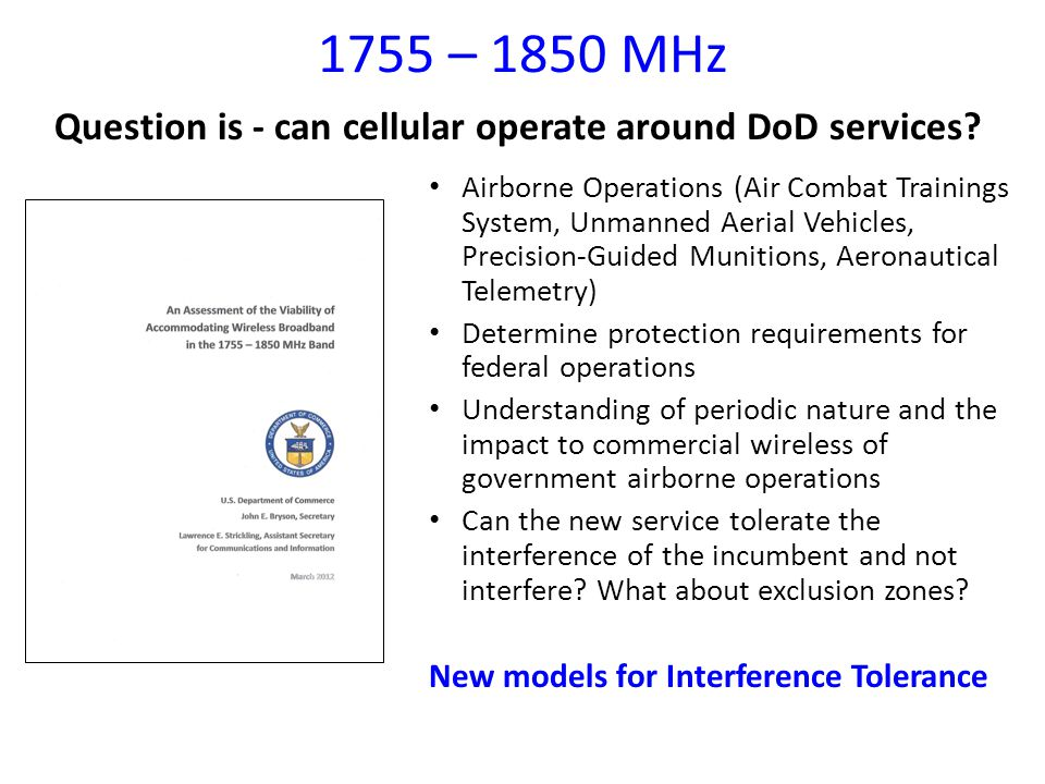1755 – 1850 MHz Airborne Operations (Air Combat Trainings System, Unmanned Aerial Vehicles, Precision‐Guided Munitions, Aeronautical Telemetry) Determine protection requirements for federal operations Understanding of periodic nature and the impact to commercial wireless of government airborne operations Can the new service tolerate the interference of the incumbent and not interfere.