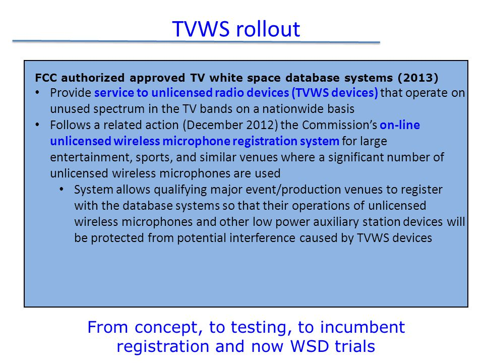 TVWS rollout FCC authorized approved TV white space database systems (2013) Provide service to unlicensed radio devices (TVWS devices) that operate on unused spectrum in the TV bands on a nationwide basis Follows a related action (December 2012) the Commission's on-line unlicensed wireless microphone registration system for large entertainment, sports, and similar venues where a significant number of unlicensed wireless microphones are used System allows qualifying major event/production venues to register with the database systems so that their operations of unlicensed wireless microphones and other low power auxiliary station devices will be protected from potential interference caused by TVWS devices From concept, to testing, to incumbent registration and now WSD trials