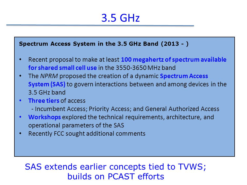 3.5 GHz Spectrum Access System in the 3.5 GHz Band (2013 - ) Recent proposal to make at least 100 megahertz of spectrum available for shared small cell use in the 3550-3650 MHz band The NPRM proposed the creation of a dynamic Spectrum Access System (SAS) to govern interactions between and among devices in the 3.5 GHz band Three tiers of access - Incumbent Access; Priority Access; and General Authorized Access Workshops explored the technical requirements, architecture, and operational parameters of the SAS Recently FCC sought additional comments SAS extends earlier concepts tied to TVWS; builds on PCAST efforts