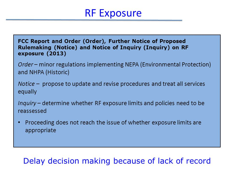 RF Exposure FCC Report and Order (Order), Further Notice of Proposed Rulemaking (Notice) and Notice of Inquiry (Inquiry) on RF exposure (2013) Order – minor regulations implementing NEPA (Environmental Protection) and NHPA (Historic) Notice – propose to update and revise procedures and treat all services equally Inquiry – determine whether RF exposure limits and policies need to be reassessed Proceeding does not reach the issue of whether exposure limits are appropriate Delay decision making because of lack of record