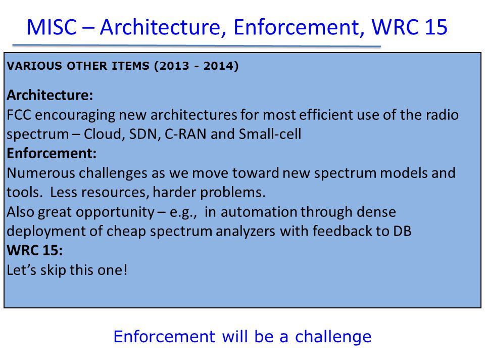 MISC – Architecture, Enforcement, WRC 15 Enforcement will be a challenge VARIOUS OTHER ITEMS (2013 - 2014) Architecture: FCC encouraging new architectures for most efficient use of the radio spectrum – Cloud, SDN, C-RAN and Small-cell Enforcement: Numerous challenges as we move toward new spectrum models and tools.