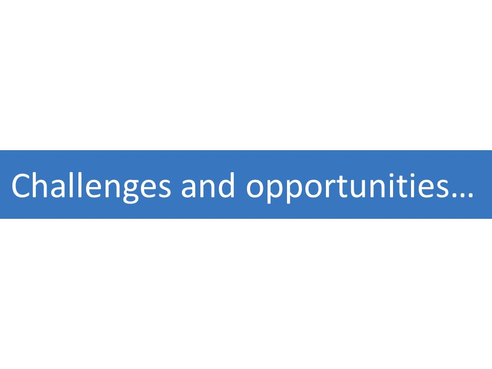 Challenges and opportunities…